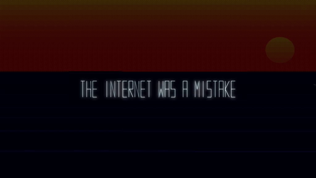 "Why do I find myself agreeing to the game saying that ""the internet was a mistake""?"
